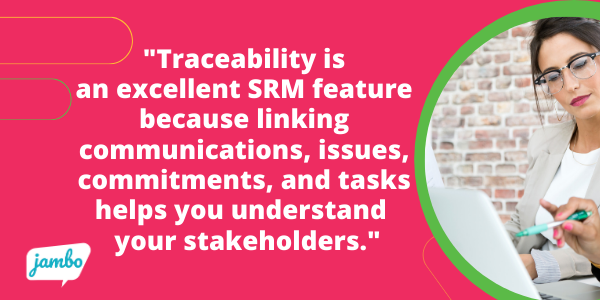 Traceability is an excellent SRM feature because linking communications, issues, commitments, and tasks helps you build a comprehensive understanding of your stakeholders and their perspectives on your project very quickly, without having to dig.