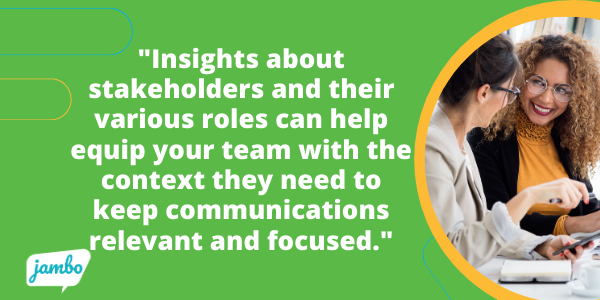 additional insights about your stakeholders and their various roles can help equip your team with the context they need to keep communications relevant, updated, and focused.