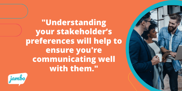 Understanding your stakeholder's preferences will help to ensure you're communicating in a manner that works best for them while also showing you're listening to what they've already shared, helping them feel acknowledged and respected.