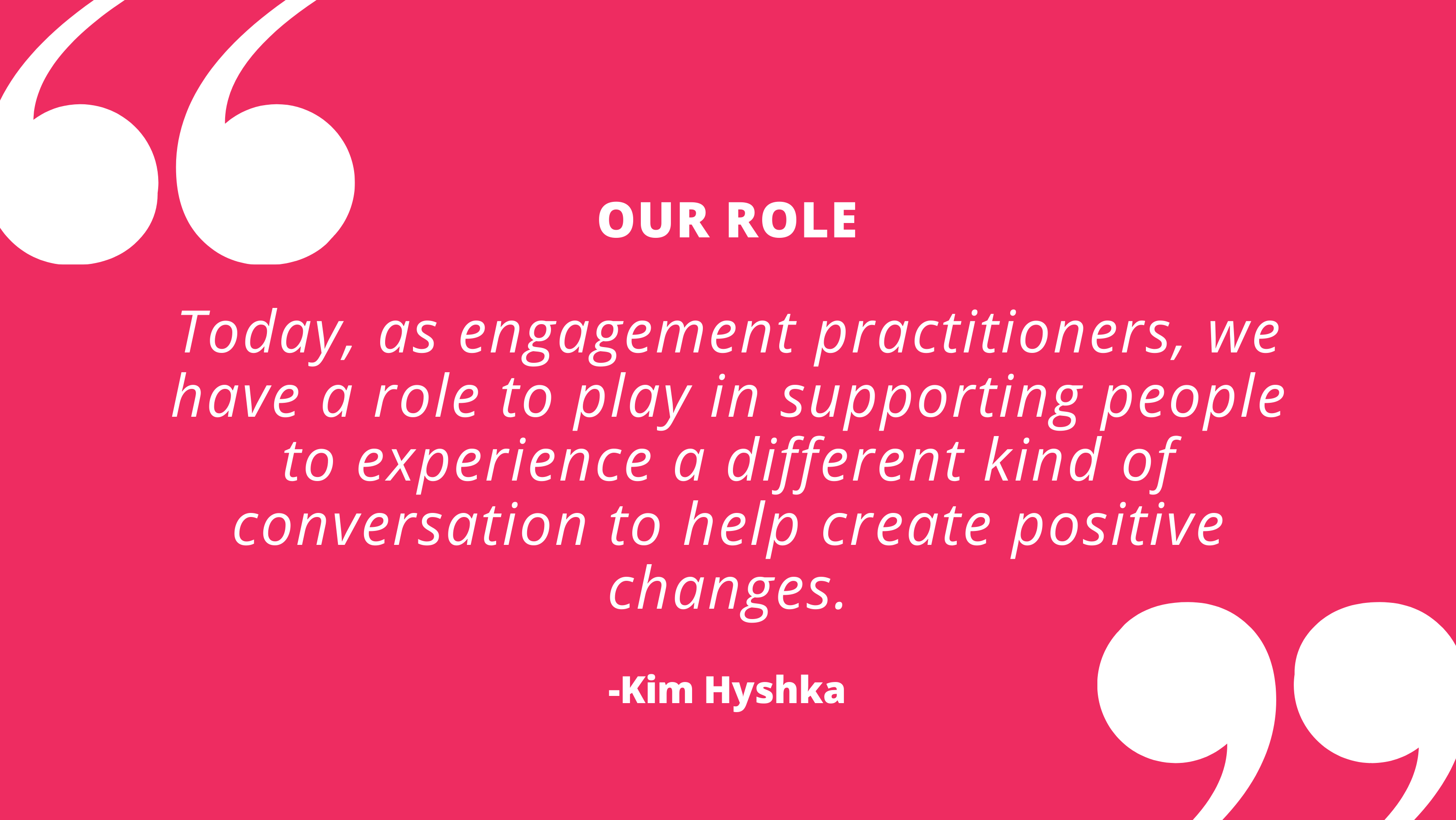 Today, as engagement practitioners, we have a role to play in supporting people to experience a different kind of conversation to help create positive changes. - Kim Hyshka, Dialogue Partners