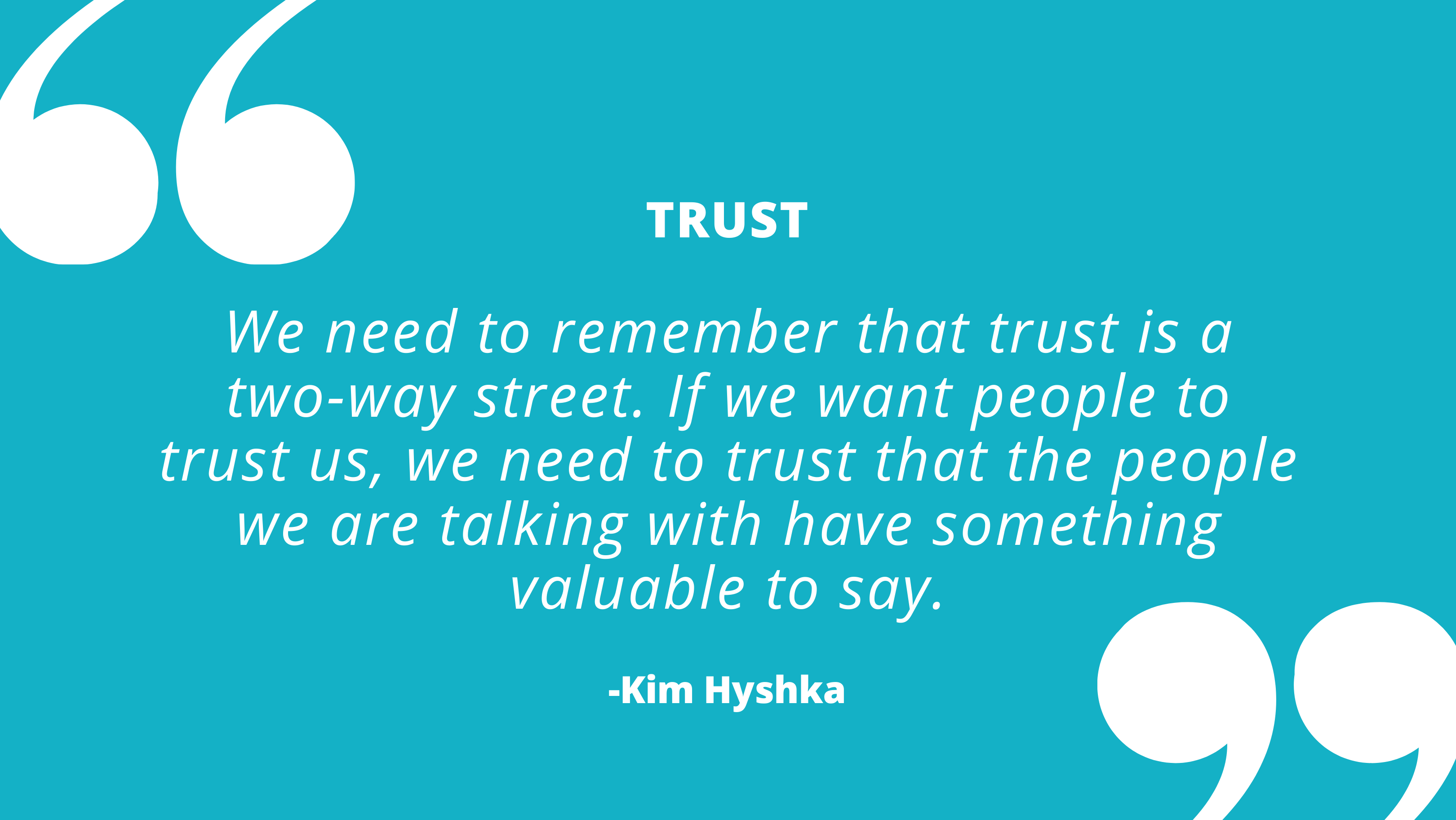 We need to remember that trust is a two-way street. If we want people to trust us, we need to trust that our stakeholders have something valuable to say. - Kim Hyshka, Dialogue Partners