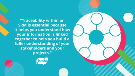 Traceability within an SRM is essential because it helps you understand how your information is linked together to help you build a fuller understanding of your stakeholders and your engagement projects.