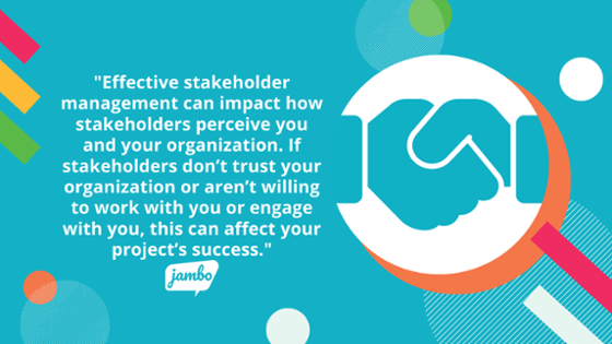 Effective stakeholder management can impact how stakeholders perceive you and your organization. If stakeholders don't trust your organization or aren't willing to work with you or engage with you, this can affect your engagement project's success