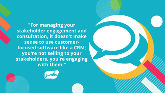 CRMs are not useful for managing stakeholder engagement information because they are made for managing customers and sales.