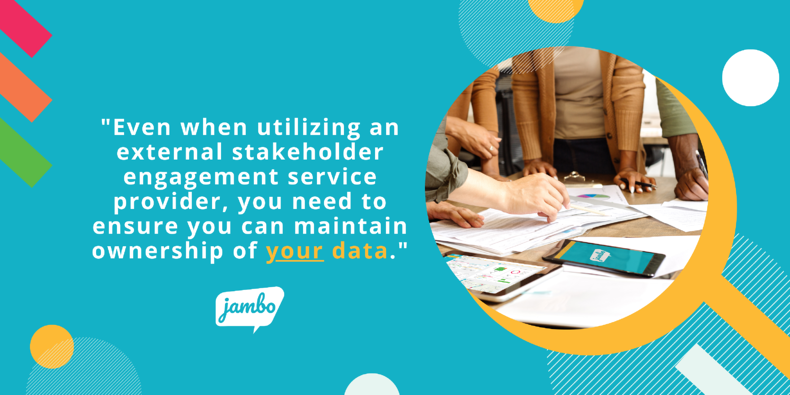 Maintaining ownership of your stakeholder data, even if utilizing an external stakeholder engagement service provider is crucial for the success of your stakeholder engagement programs