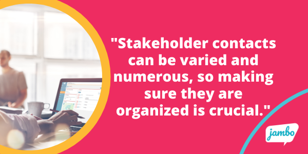 Stakeholder contact can be varied and numerous, so making sure they are organized is crucial