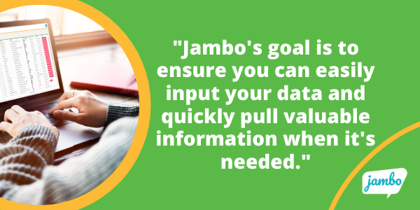 Jambo's goal is to ensure you can easily input your data and quickly pull valuable information when it's needed