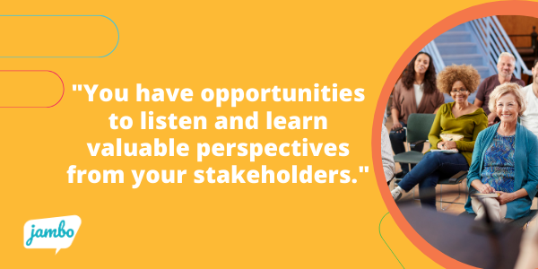 you have opportunities to listen and learn valuable perspectives from your stakeholders