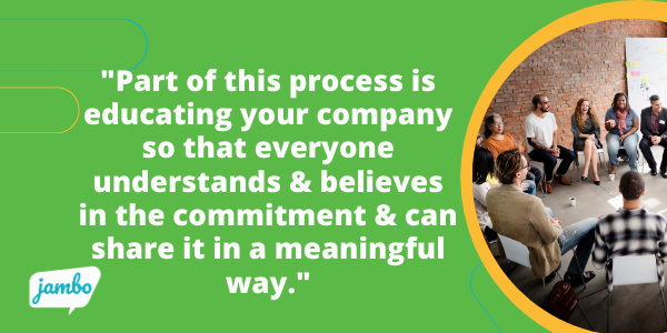 Remember, part of the ESG process is a commitment to educating your entire company so that everyone understands and believes in the commitment and can share it in a meaningful way. Everyone from the CEO to your interns should believe in your ESG commitment!