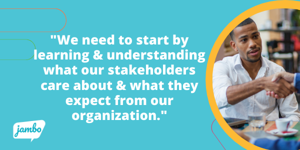 we also need to start by learning and understanding what our stakeholders care about and what they expect from our organization around our ESG strategy