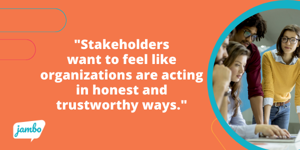stakeholders want to feel like organizations are acting in honest and trustworthy ways