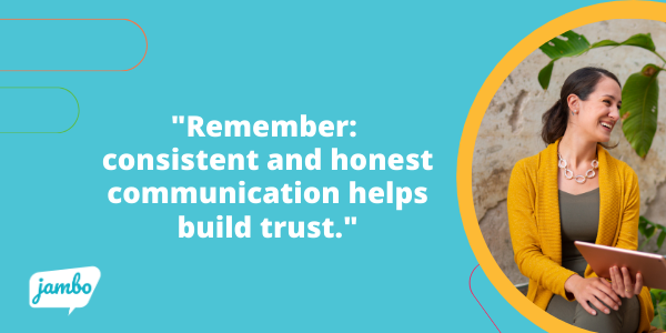 Stakeholder Buy-in through consistent and honest stakeholder communication helps build trust in your organization