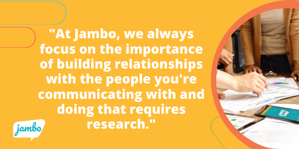 At Jambo, we always focus on the importance of building relationships with the people you're communicating with and doing that requires research.