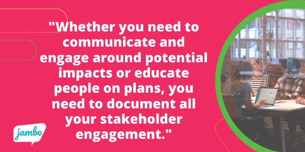 Whether you need to communicate and engage around worker and community safety, identify potential impacts of your project or educate people on plans, you need to document all your stakeholder engagement in stakeholder relationship management software like Jambo.