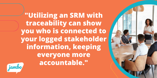 utilizing an SRM with traceability that offers a clear trail of who in your team is connected to your logged stakeholder information, everyone is more accountable