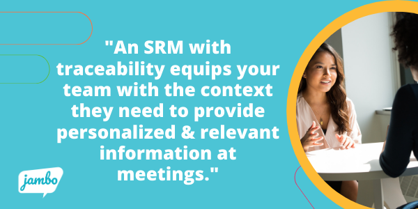 An SRM with traceability equips your team with the context they need to always provide personalized and relevant information at every meeting.