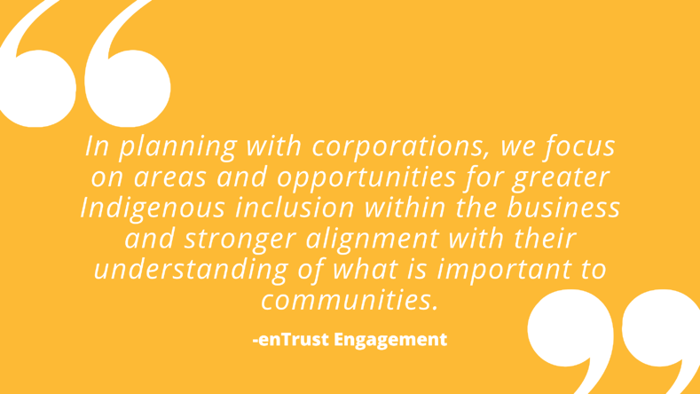 In planning with corporations, we focus on areas and opportunities for greater Indigenous inclusion within the business and stronger alignment with their understanding of what is important to communities.
